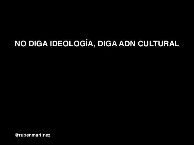 NO DIGA IDEOLOGÍA, DIGA ADN CULTURAL @rubenmartinez