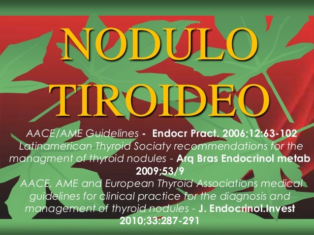 NODULO TIROIDEOAACE/AME Guidelines - Endocr Pract. 2006;12:63-102 Latinamerican Thyroid Sociaty recommendations for the ma...