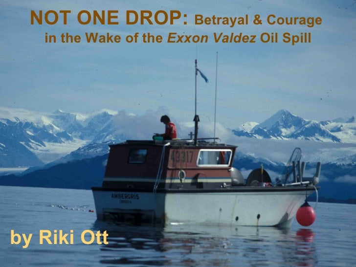 NOT ONE DROP:  Betrayal & Courage  in the Wake of the  Exxon Valdez  Oil Spill by Riki Ott