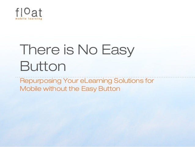 There is No EasyButtonRepurposing Your eLearning Solutions forMobile without the Easy Button