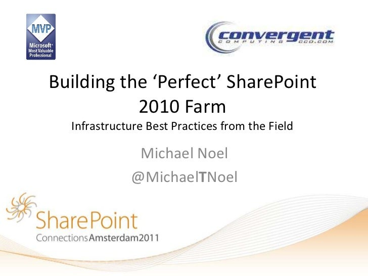 Building the 'Perfect' SharePoint           2010 Farm  Infrastructure Best Practices from the Field              Michael N...