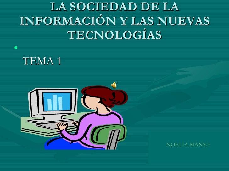 LA SOCIEDAD DE LA INFORMACIÓN Y LAS NUEVAS TECNOLOGÍAS <ul><li>TEMA 1 </li></ul>NOELIA MANSO
