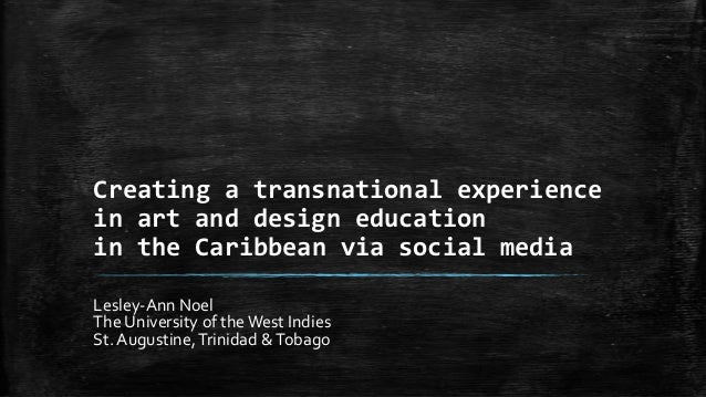 Creating a transnational experiencein art and design educationin the Caribbean via social mediaLesley-Ann NoelThe Universi...