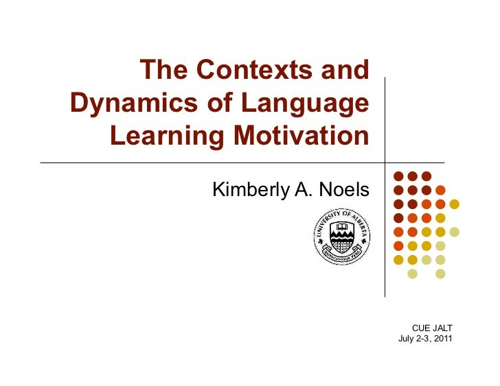 The Contexts andDynamics of Language  Learning Motivation         Kimberly A. Noels                                 CUE JA...