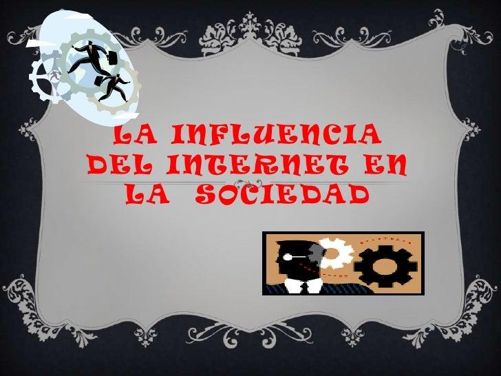 LA INFLUENCIADEL INTERNET EN  LA SOCIEDAD
