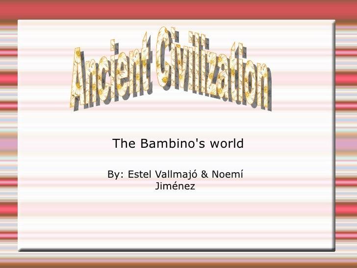 The Bambino's world By: Estel Vallmajó & Noemí Jiménez Ancient Civilization