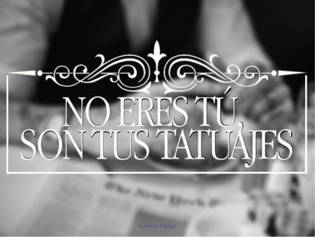 No eres tú, son tus tatuajes Kattine Fletez