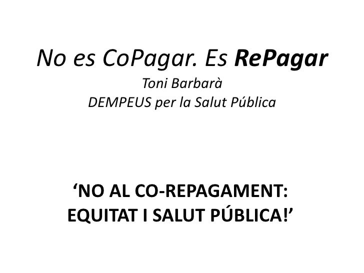 No es CoPagar. Es RePagar           Toni Barbarà     DEMPEUS per la Salut Pública        'NO AL CO-REPAGAMENT:   EQUITAT I...