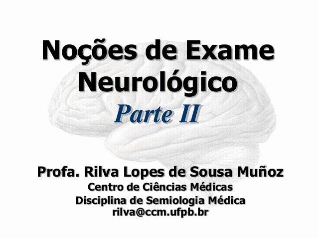 Noções de Exame Neurológico Parte II  Profa. Rilva Lopes de Sousa Muñoz  Centro de Ciências Médicas  Disciplina de Semiolo...