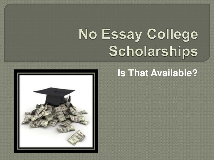 college scholarships no essay Essay scholarships perhaps you are a brilliant writer, or maybe you're just going for the most efficient way to rack up the college scholarship money.