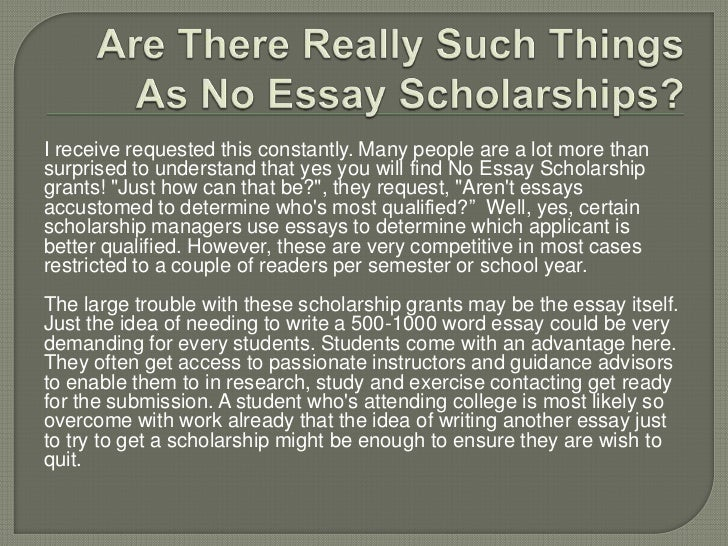 college scholarships no essay required Who can apply: all high school and college students, as well as anyone looking to attend college or graduate school in the next year the $2,000 no essay scholarship is an easy scholarship with no essay required.