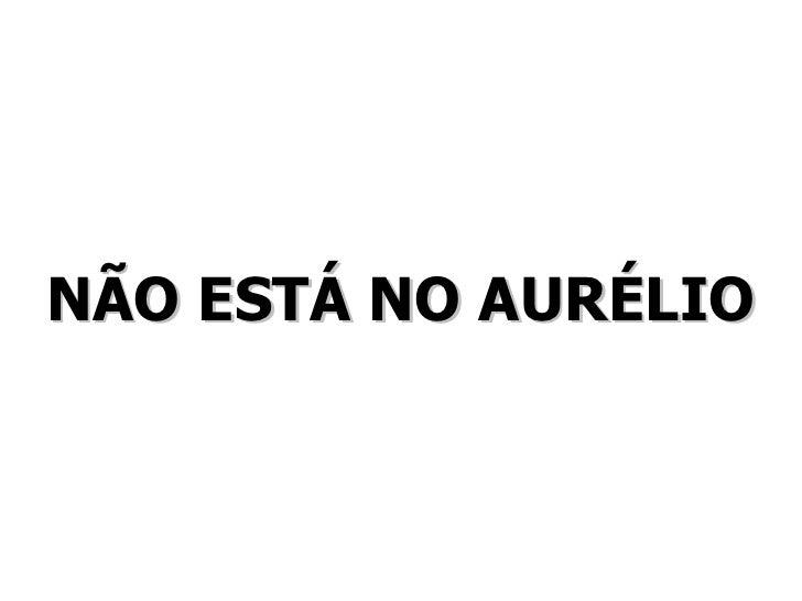NÃO ESTÁ NO AURÉLIO