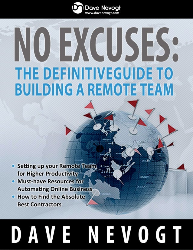 NO EXCUSES: THE DEFINITIVE GUIDE TO BUILDING A REMOTE TEAM Setting up your Remote Team for Higher Productivity Must-have R...