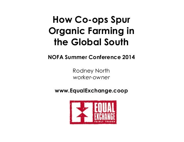 How Co-ops Spur Organic Farming in the Global South NOFA Summer Conference 2014 Rodney North worker-owner www.EqualExchang...
