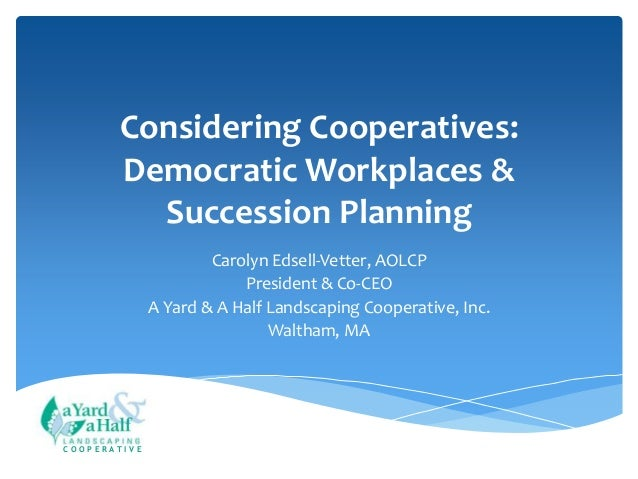 Considering Cooperatives: Democratic Workplaces & Succession Planning Carolyn Edsell-Vetter, AOLCP President & Co-CEO A Ya...