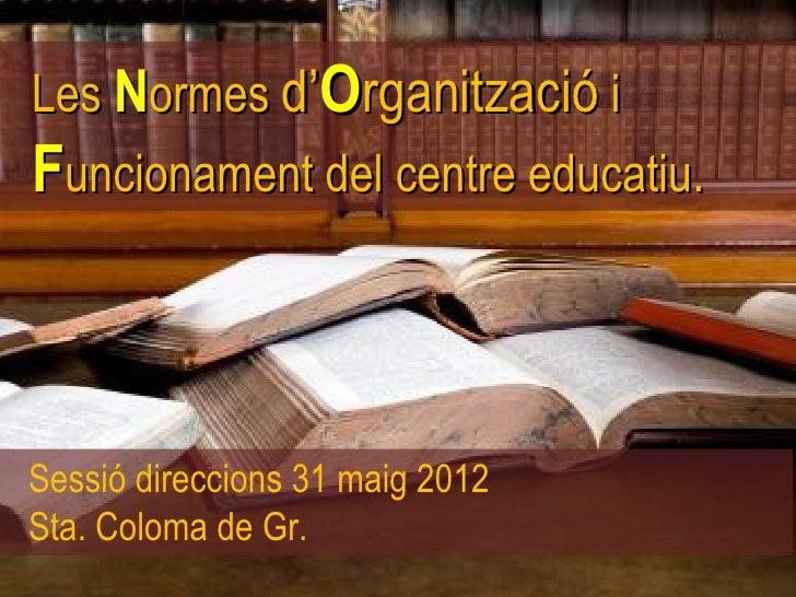 Les Normes d'Organització iFuncionament del centre educatiu.Sessió direccions 31 maig 2012Sta. Coloma de Gr.