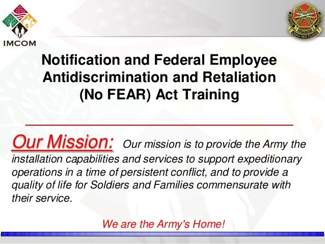 Notification and Federal Employee Antidiscrimination and Retaliation (No FEAR) Act Training  Our Mission:  Our mission is ...