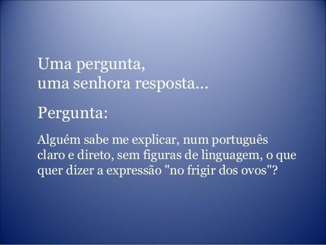 Uma pergunta, uma senhora resposta... Pergunta: Alguém sabe me explicar, num português claro e direto, sem figuras de ling...