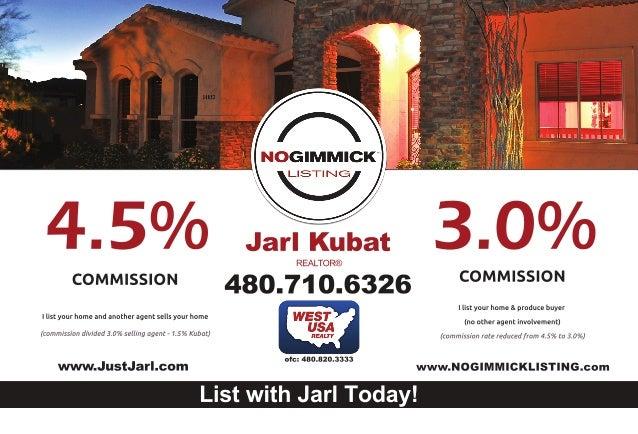 www.JustJarl.com ofc:480.820.3333 www.NOGIMMICKLISTING.com ListwithJarlToday! JarlKubat 480.710.6326 REALTOR® COMMISSION I...
