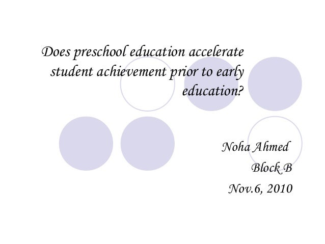 Does preschool education accelerate student achievement prior to early education? Noha Ahmed Block B Nov.6, 2010