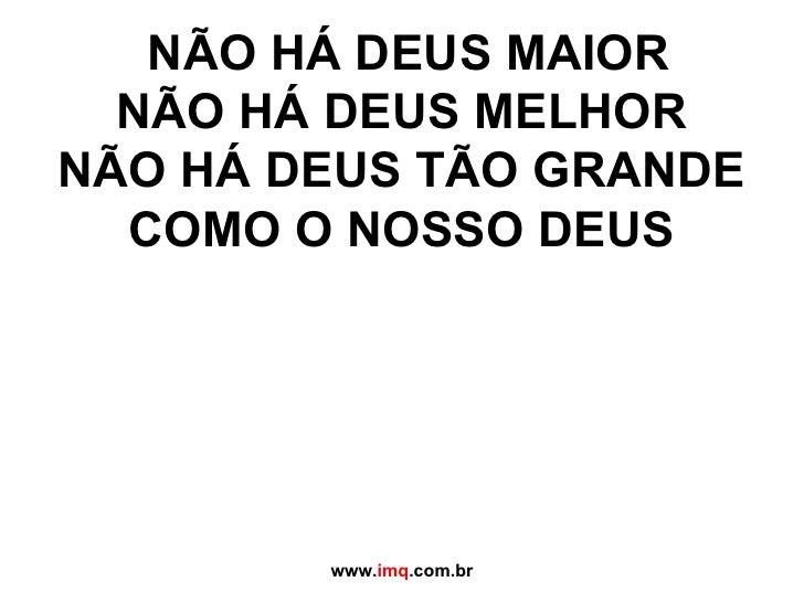 NÃO HÁ DEUS MAIOR NÃO HÁ DEUS MELHOR NÃO HÁ DEUS TÃO GRANDE COMO O NOSSO DEUS  www. imq .com.br