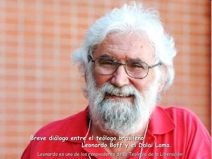 Breve diálogo entre el teólogo brasileño  Leonardo Boff yel Dalai Lama.   Leonardo es uno de los renovadores de la Teolog...