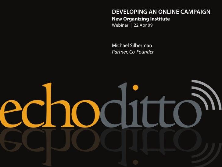 DEVELOPING AN ONLINE CAMPAIGN New Organizing Institute Webinar | 22 Apr 09    Michael Silberman Partner, Co-Founder