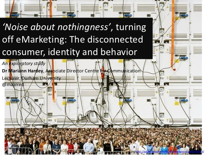 'Noise about nothingness', turningoff eMarketing: The disconnectedconsumer, identity and behaviorAn exploratory studyDr Ma...