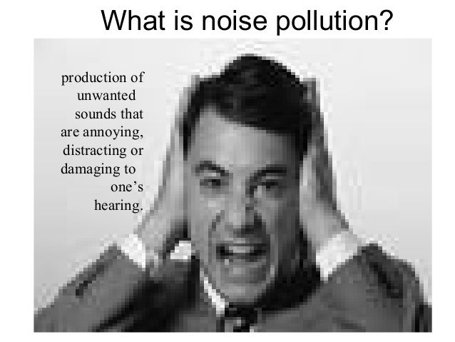 What is noise pollution? production of unwanted sounds that are annoying, distracting or damaging to one's hearing.