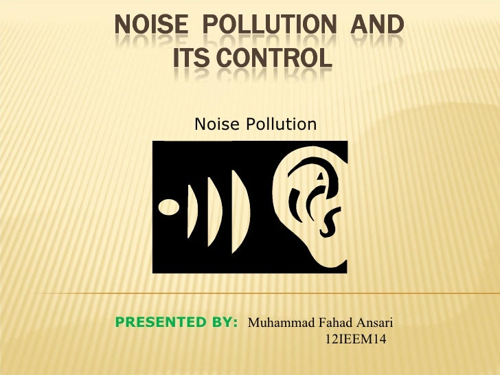 Noise PollutionPRESENTED BY: Muhammad Fahad Ansari                        12IEEM14