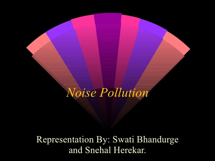 Representation By: Swati Bhandurge and Snehal Herekar. Noise Pollution
