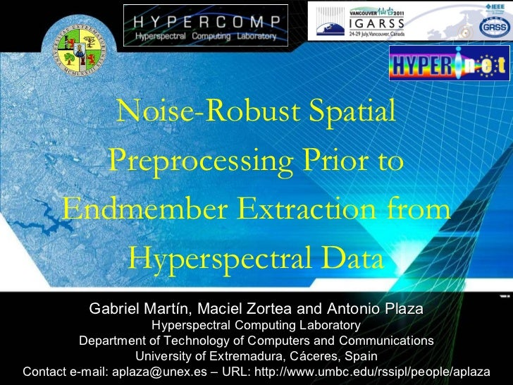 Noise-Robust Spatial Preprocessing Prior to Endmember Extraction from Hyperspectral Data Gabriel Martín, Maciel Zortea and...