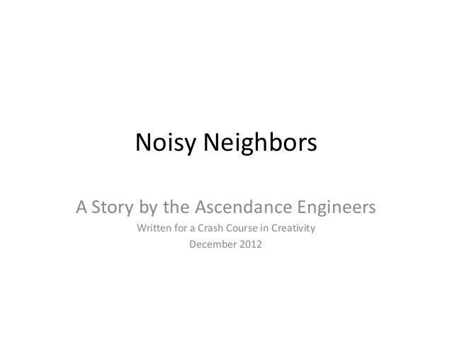 Noisy NeighborsA Story by the Ascendance Engineers       Written for a Crash Course in Creativity                   Decemb...