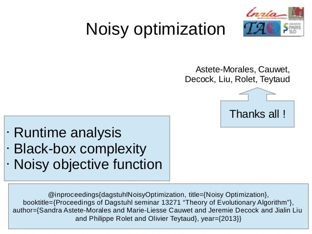 Noisy optimization Astete-Morales, Cauwet, Decock, Liu, Rolet, Teytaud  Thanks all ! • • •  Runtime analysis Black-box com...