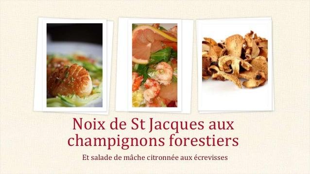 Noix de St Jacques aux champignons forestiers Et salade de mâche citronnée aux écrevisses