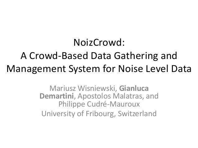 NoizCrowd: A Crowd-Based Data Gathering and Management System for Noise Level Data Mariusz Wisniewski, Gianluca Demartini,...