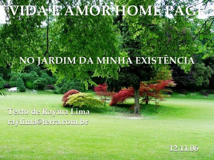 VIDA É AMOR HOME PAGE NO JARDIM DA MINHA EXISTÊNCIA Texto de Rayma Lima [email_address] 12.11.06