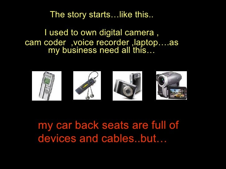 I used to own digital camera , cam coder  ,voice recorder ,laptop….as my business need all this… my car back seats are ful...