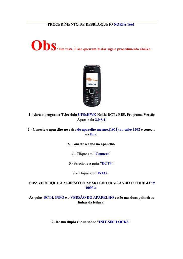 PROCEDIMENTO DE DESBLOQUEIO NOKIA 1661       Obs            : Em teste, Caso queiram testar siga o procedimento abaixo.   ...