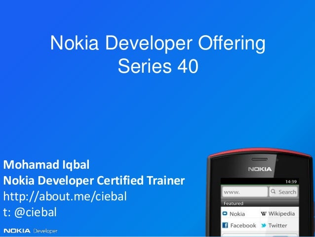 Nokia Developer Offering               Series 40Mohamad IqbalNokia Developer Certified Trainerhttp://about.me/ciebalt: @ci...