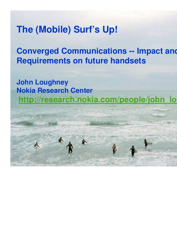 The (Mobile) Surf's Up!Converged Communications -- Impact andRequirements on future handsetsJohn LoughneyNokia Research Ce...