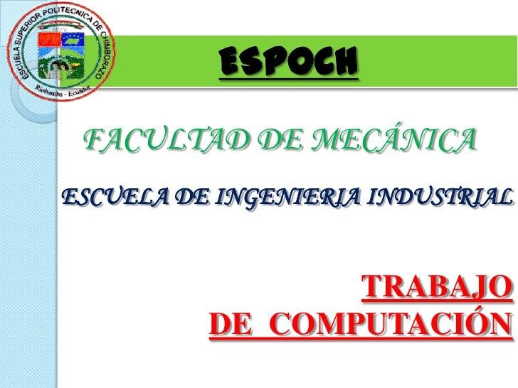 ESPOCH FACULTAD DE MECÁNICAESCUELA DE INGENIERIA INDUSTRIAL                 TRABAJO          DE COMPUTACIÓN