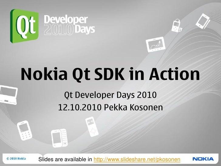 Nokia Qt SDK in Action           Qt Developer Days 2010          12.10.2010 Pekka Kosonen       Slides are available in ht...