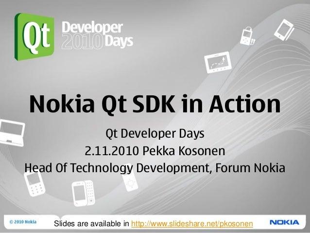 Nokia Qt SDK in Action Qt Developer Days 2.11.2010 Pekka Kosonen Head Of Technology Development, Forum Nokia Slides are av...