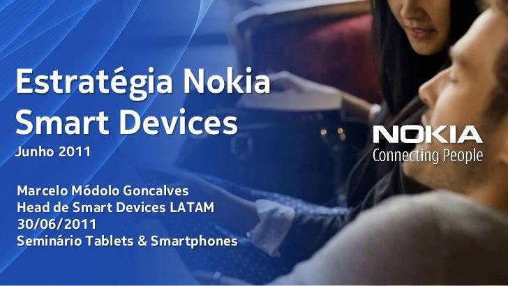 Estratégia NokiaSmart DevicesJunho 2011Marcelo Módolo GoncalvesHead de Smart Devices LATAM30/06/2011Seminário Tablets & Sm...