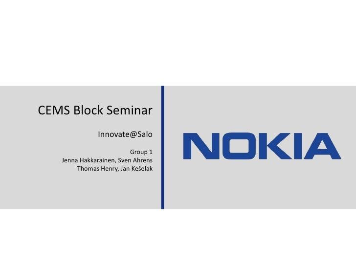 30.08.11<br />Aalto/GSOM Block Seminar - Nokia Case<br />1<br />CEMS Block Seminar<br />Innovate@Salo<br />Group 1<br />Je...