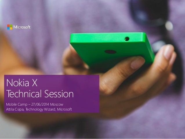 Nokia X Technical Session Mobile Camp – 27/06/2014 Moscow Attila Csipa, Technology Wizard, Microsoft