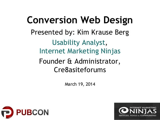 Conversion Web Design Presented by: Kim Krause Berg Usability Analyst, Internet Marketing Ninjas Founder & Administrator, ...