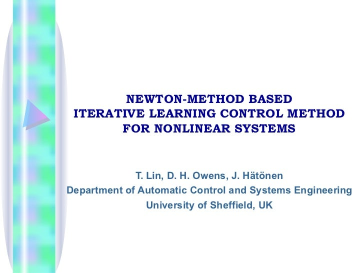 NEWTON-METHOD BASED ITERATIVE LEARNING CONTROL METHOD FOR NONLINEAR SYSTEMS T. Lin, D. H. Owens, J. Hätönen Department of ...