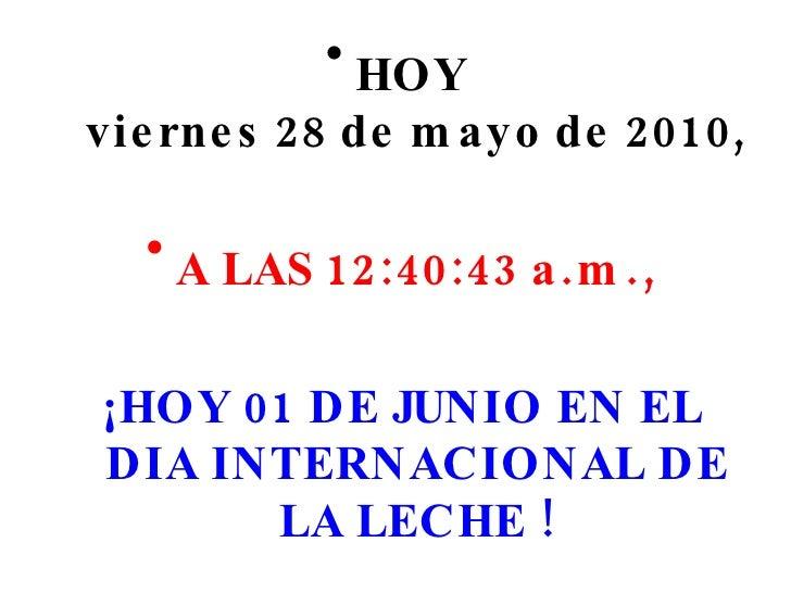 <ul><li>HOY  viernes 28 de mayo de 2010 , </li></ul><ul><li>A LAS  12:40:28 a.m. , </li></ul><ul><li>¡HOY 01 DE JUNIO EN E...
